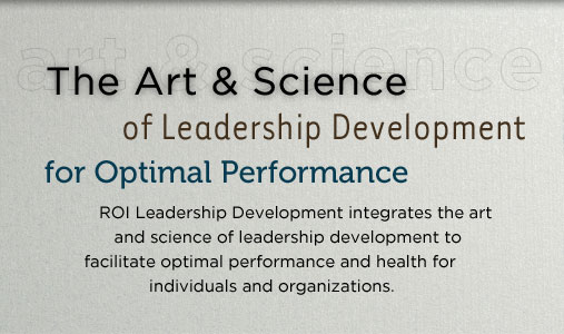 The Art & Science of Leadership Development for Optimal Performance.  ROI Executive Coaching integrates the art and science of coaching to facilitate optimal performance for individuals and organizations.