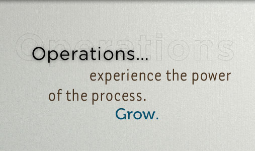 Operations..experience the power of the process. Leverage change and generate insights to discover opportunities for growth.