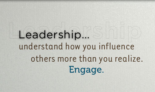 Leadership...understand how you connect with and influence others as never before; Engage!
