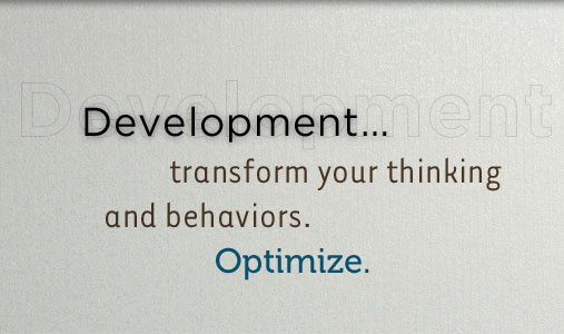 Development...transform your thinking and behaviors.  Optimize your LIFE!